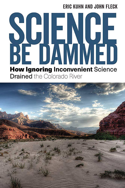 Science Be Dammed: How Ignoring Inconvenient Science Drained the Colorado River Eric Kuhn and John Fleck 264 pages, hardcover: $35 The University of Arizona Press, 2019.